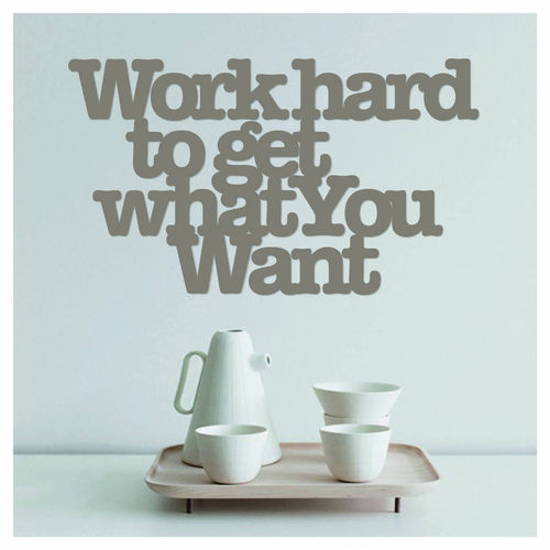 WORK HARD TO GET WHAT YOU WANT